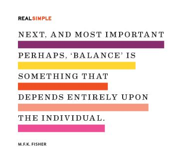 """Next, and most important perhaps, 'balance' is something that depends entirely upon the individual."" M. F. K. Fisher"
