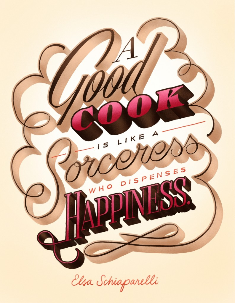 """A good cook is like a sorceress who dispenses happiness."" -Elsa Schiaparelli"